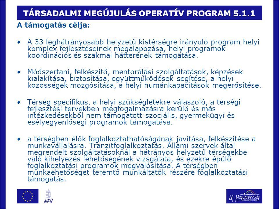TÁRSADALMI MEGÚJULÁS OPERATÍV PROGRAM 5.1.1 A támogatás célja: A 33 leghátrányosabb helyzetű kistérségre irányuló program helyi komplex fejlesztéseinek megalapozása, helyi programok koordinációs és szakmai hátterének támogatása.