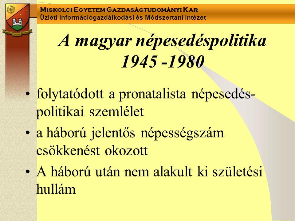 Miskolci Egyetem Gazdaságtudományi Kar Üzleti Információgazdálkodási és Módszertani Intézet A magyar népesedéspolitika 1945 -1980 folytatódott a pronatalista népesedés- politikai szemlélet a háború jelentős népességszám csökkenést okozott A háború után nem alakult ki születési hullám