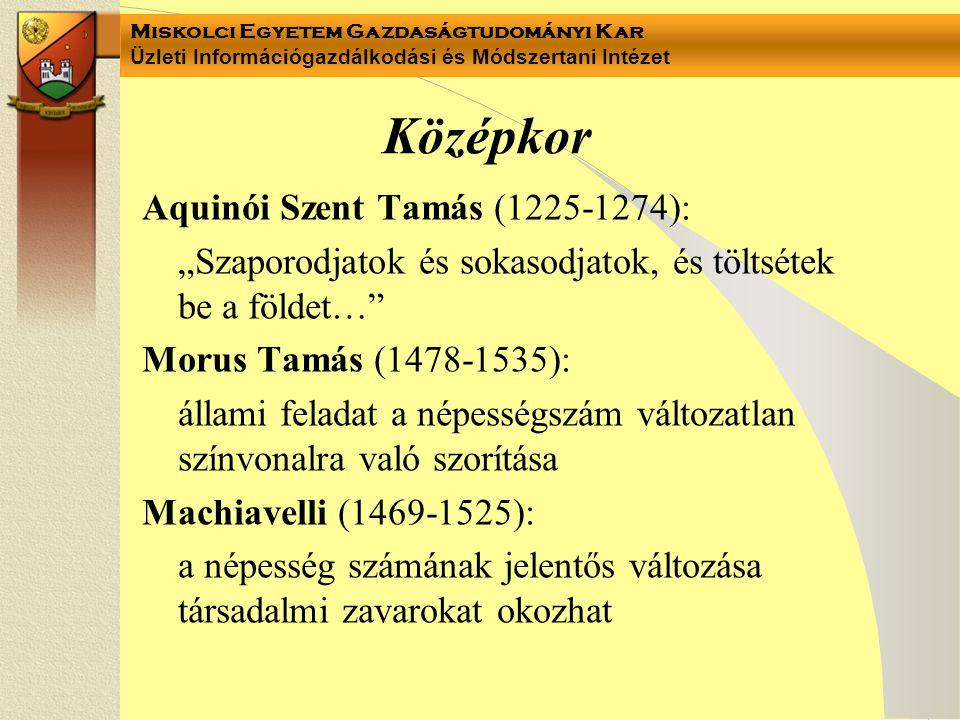 """Miskolci Egyetem Gazdaságtudományi Kar Üzleti Információgazdálkodási és Módszertani Intézet Középkor Aquinói Szent Tamás (1225-1274): """"Szaporodjatok és sokasodjatok, és töltsétek be a földet… Morus Tamás (1478-1535): állami feladat a népességszám változatlan színvonalra való szorítása Machiavelli (1469-1525): a népesség számának jelentős változása társadalmi zavarokat okozhat"""