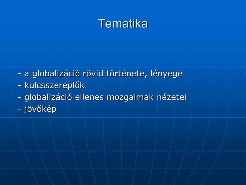 Tematika - a globalizáció rövid története, lényege - a globalizáció rövid története, lényege - kulcsszereplők - kulcsszereplők - globalizáció ellenes