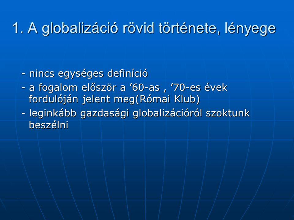 1. A globalizáció rövid története, lényege - nincs egységes definíció - nincs egységes definíció - a fogalom először a '60-as, '70-es évek fordulóján