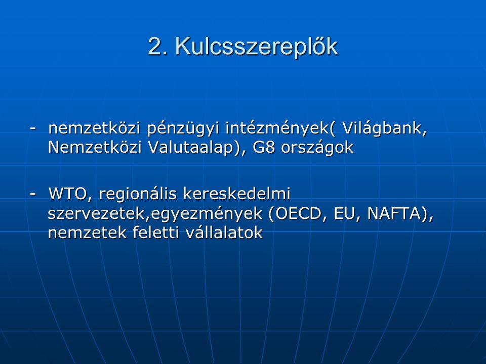 2. Kulcsszereplők - nemzetközi pénzügyi intézmények( Világbank, Nemzetközi Valutaalap), G8 országok - WTO, regionális kereskedelmi szervezetek,egyezmé