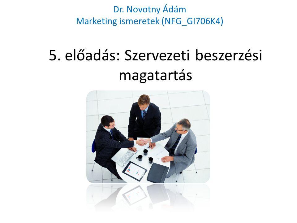 5. előadás: Szervezeti beszerzési magatartás Dr. Novotny Ádám Marketing ismeretek (NFG_GI706K4)