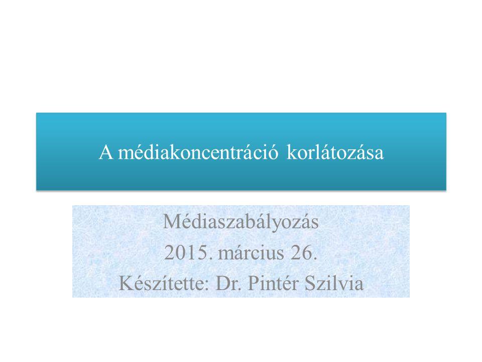 A médiakoncentráció korlátozása Médiaszabályozás 2015. március 26. Készítette: Dr. Pintér Szilvia