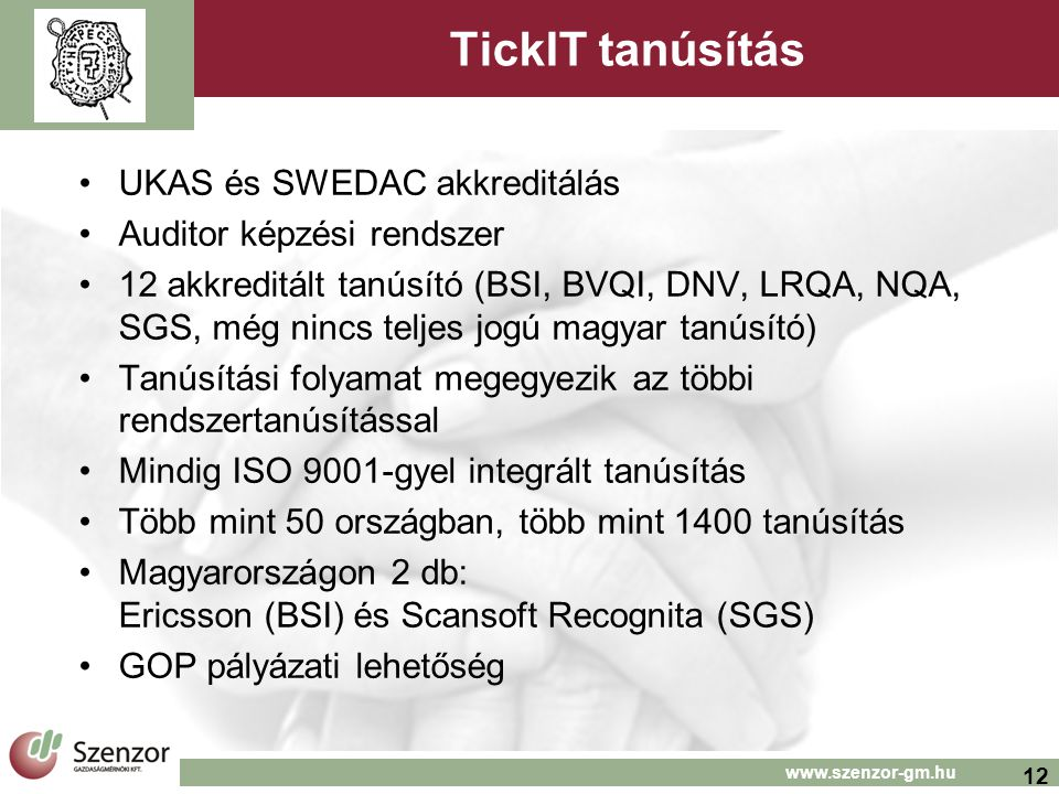12 www.szenzor-gm.hu TickIT tanúsítás UKAS és SWEDAC akkreditálás Auditor képzési rendszer 12 akkreditált tanúsító (BSI, BVQI, DNV, LRQA, NQA, SGS, még nincs teljes jogú magyar tanúsító) Tanúsítási folyamat megegyezik az többi rendszertanúsítással Mindig ISO 9001-gyel integrált tanúsítás Több mint 50 országban, több mint 1400 tanúsítás Magyarországon 2 db: Ericsson (BSI) és Scansoft Recognita (SGS) GOP pályázati lehetőség