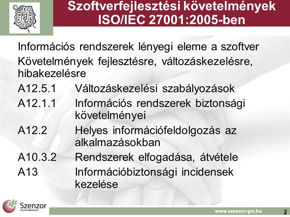 2 Szoftverfejlesztési követelmények ISO/IEC 27001:2005-ben Információs rendszerek lényegi eleme a szoftver Követelmények fejlesztésre, változáskezelésre, hibakezelésre A12.5.1Változáskezelési szabályozások A12.1.1Információs rendszerek biztonsági követelményei A12.2Helyes információfeldolgozás az alkalmazásokban A10.3.2Rendszerek elfogadása, átvétele A13Információbiztonsági incidensek kezelése