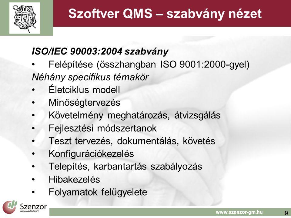 9 www.szenzor-gm.hu Szoftver QMS – szabvány nézet ISO/IEC 90003:2004 szabvány Felépítése (összhangban ISO 9001:2000-gyel) Néhány specifikus témakör Életciklus modell Minőségtervezés Követelmény meghatározás, átvizsgálás Fejlesztési módszertanok Teszt tervezés, dokumentálás, követés Konfigurációkezelés Telepítés, karbantartás szabályozás Hibakezelés Folyamatok felügyelete