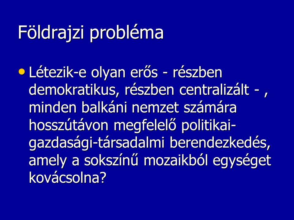 Földrajzi probléma Létezik-e olyan erős - részben demokratikus, részben centralizált -, minden balkáni nemzet számára hosszútávon megfelelő politikai-