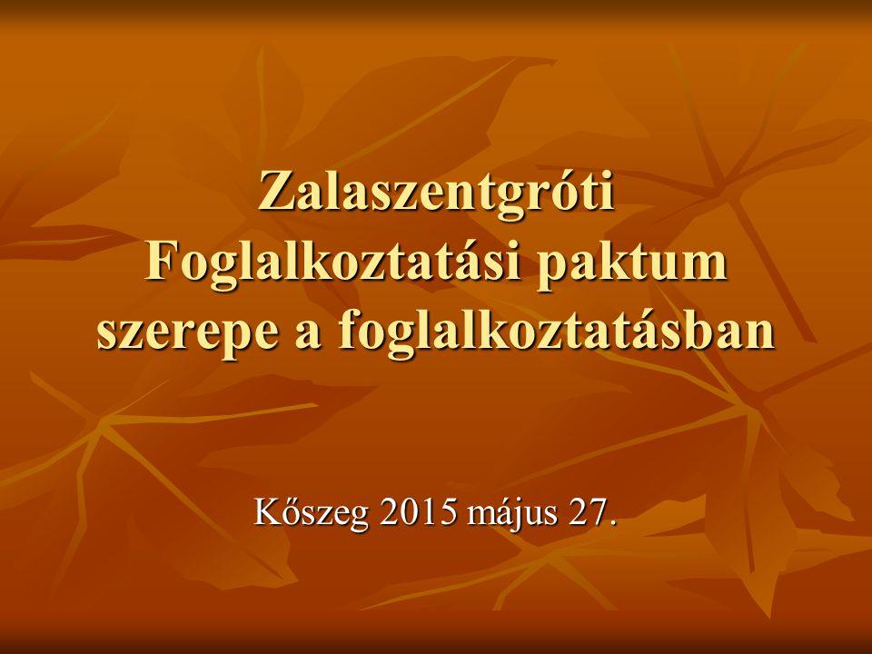 Zalaszentgróti Foglalkoztatási paktum szerepe a foglalkoztatásban Kőszeg 2015 május 27.