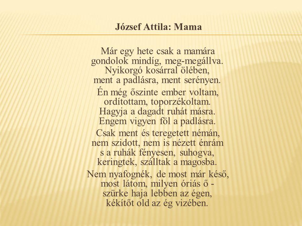 József Attila: Mama Már egy hete csak a mamára gondolok mindíg, meg-megállva. Nyikorgó kosárral ölében, ment a padlásra, ment serényen. Én még őszinte