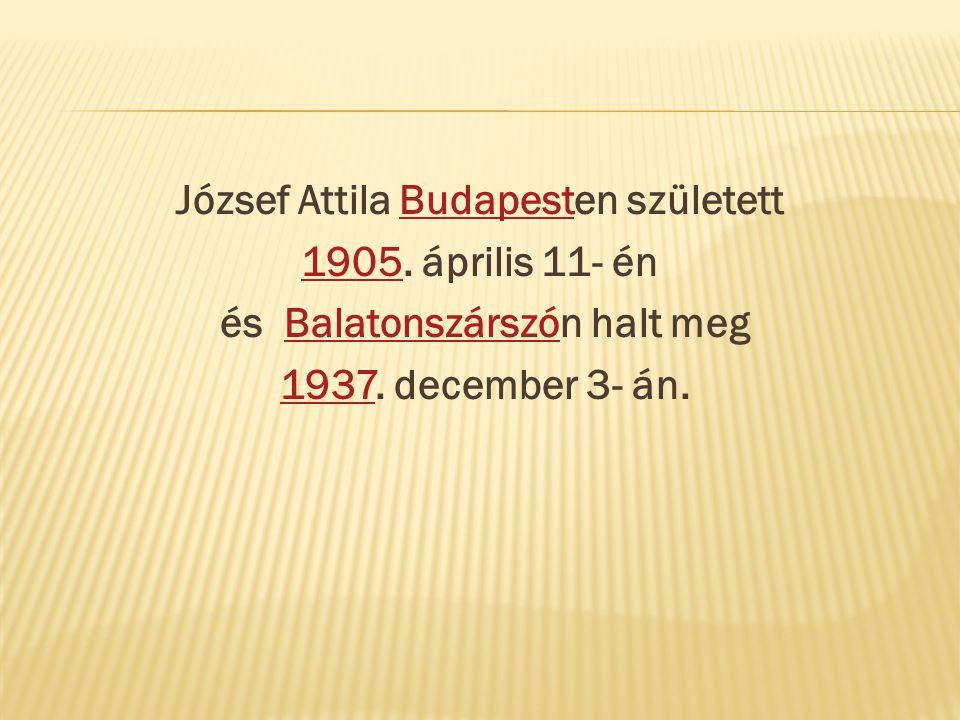 József Attila Budapesten születettBudapest 19051905. április 11- én és Balatonszárszón halt megBalatonszárszó 1937. december 3- án.1937