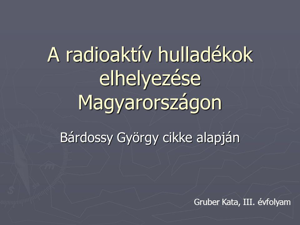 A radioaktív hulladékok elhelyezése Magyarországon Bárdossy György cikke alapján Gruber Kata, III. évfolyam