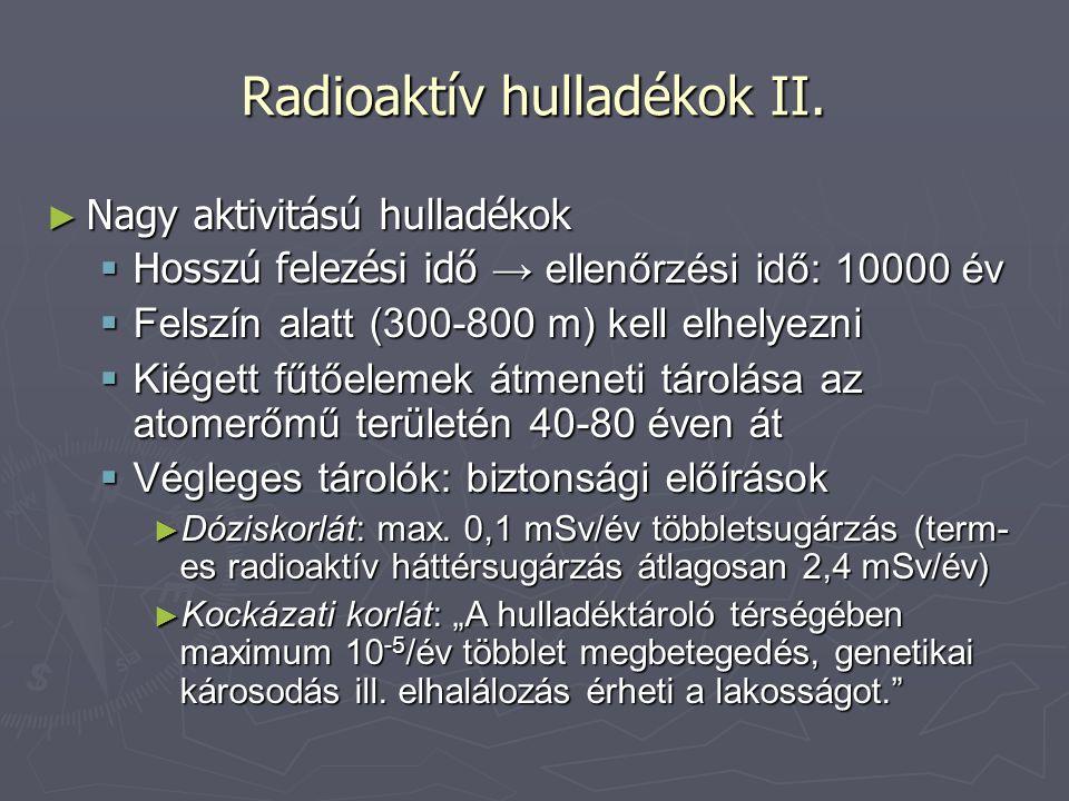 Radioaktív hulladékok II. ► Nagy aktivitású hulladékok  Hosszú felezési idő → ellenőrzési idő: 10000 év  Felszín alatt (300-800 m) kell elhelyezni 