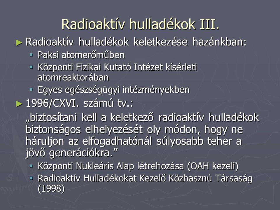 Nemzetközi tapasztalatok ► 1954:első atomerőmű, radioaktív hulladékok elhelyezésének kutatása  Kis és közepes aktivitású hull-k tárolói több országban megbízhatóan működnek  Nagy aktivitásúak végleges telephely-alkalmasságának megállapítása még hosszú évtizedek kutatási feladata → radioaktív hulladékelhelyezés elvi, tudományos alapja – földkéreg radioaktív érctelepei évmilliók százain át környezetüktől teljesen elzárva (földtani gát) pl.