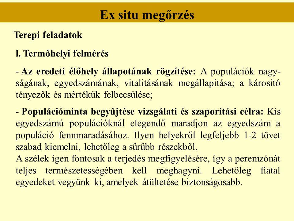 Ex situ megőrzés Terepi feladatok l. Termőhelyi felmérés - Az eredeti élőhely állapotának rögzítése: A populációk nagy- ságának, egyedszámának, vitali