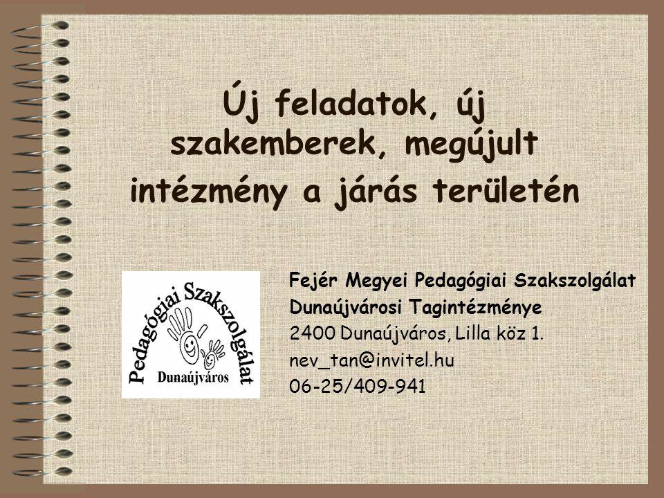 Új feladatok, új szakemberek, megújult intézmény a járás területén Fejér Megyei Pedagógiai Szakszolgálat Dunaújvárosi Tagintézménye 2400 Dunaújváros, Lilla köz 1.