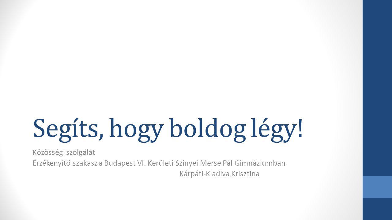 Segíts, hogy boldog légy! Közösségi szolgálat Érzékenyítő szakasz a Budapest VI. Kerületi Szinyei Merse Pál Gimnáziumban Kárpáti-Kladiva Krisztina