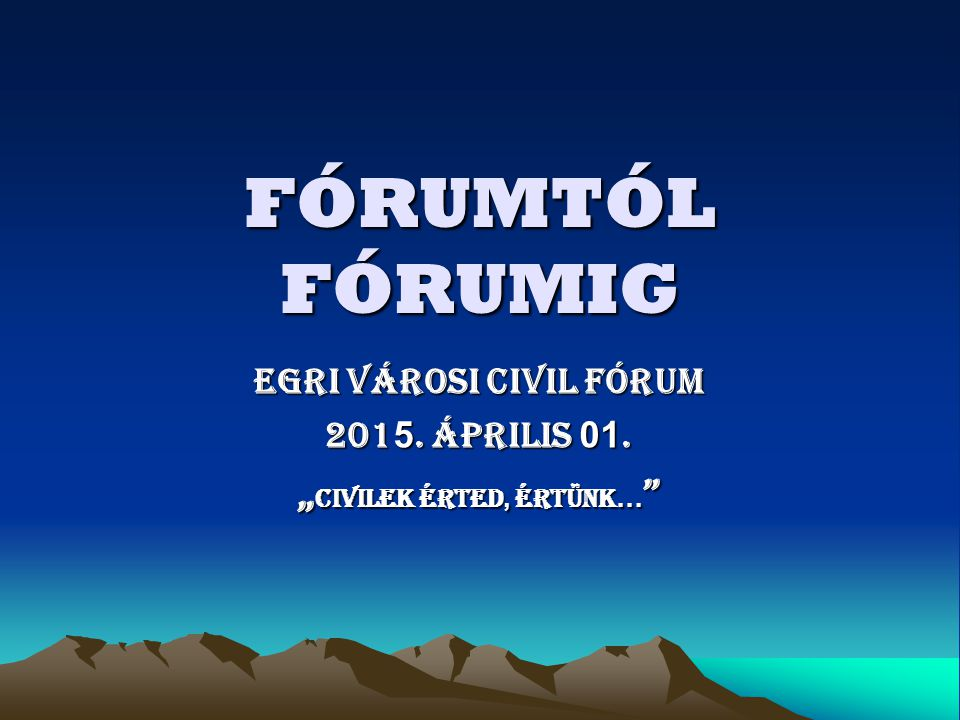 "FÓRUMTÓL FÓRUMIG EGRI VÁROSI CIVIL FÓRUM 201 5. április 01. "" civilek érted, értünk …"