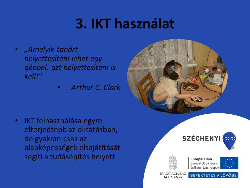 """3. IKT használat """"Amelyik tanárt helyettesíteni lehet egy géppel, azt helyettesíteni is kell!"""" - Arthur C. Clark IKT felhasználása egyre elterjedtebb"""