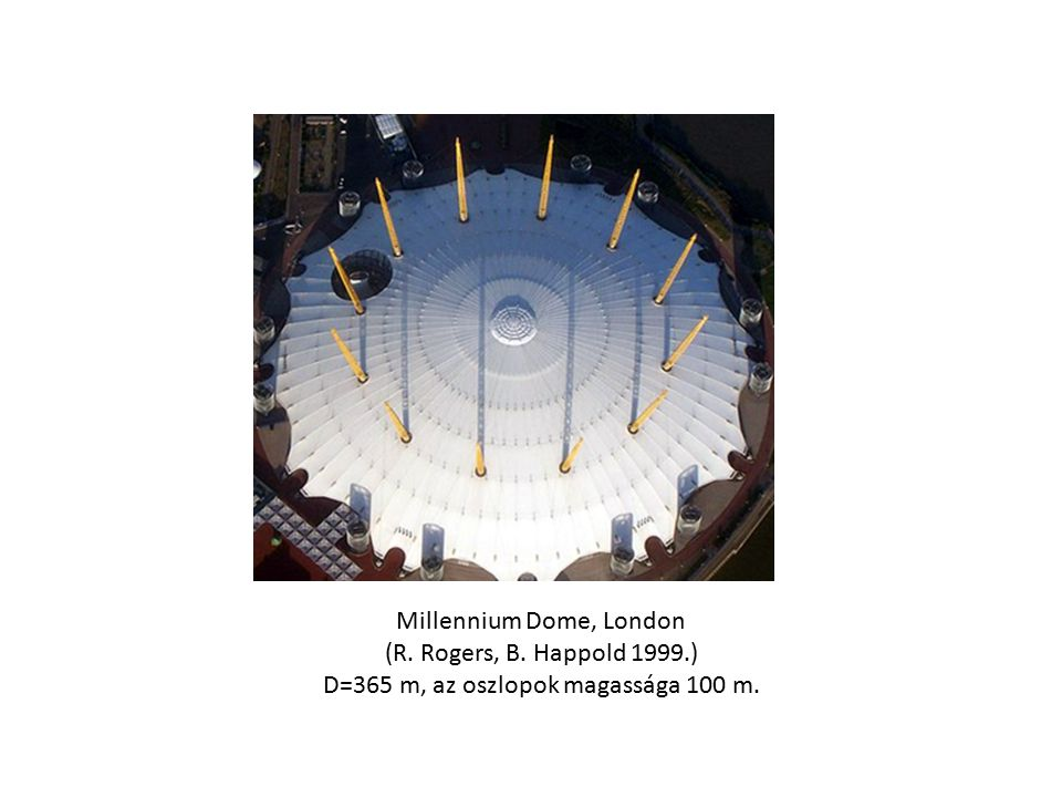 Millennium Dome, London (R. Rogers, B. Happold 1999.) D=365 m, az oszlopok magassága 100 m.