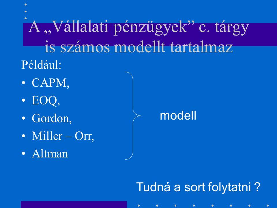 """A """"Vállalati pénzügyek"""" c. tárgy is számos modellt tartalmaz Például: CAPM, EOQ, Gordon, Miller – Orr, Altman modell Tudná a sort folytatni ?"""