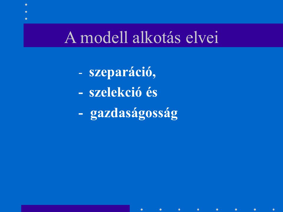 A modell alkotás elvei - szeparáció, -szelekció és - gazdaságosság