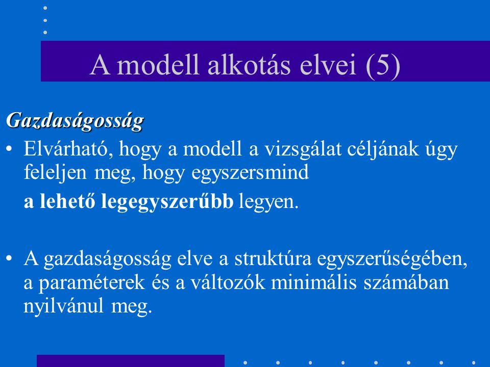A modell alkotás elvei (5) Gazdaságosság Elvárható, hogy a modell a vizsgálat céljának úgy feleljen meg, hogy egyszersmind a lehető legegyszerűbb legy