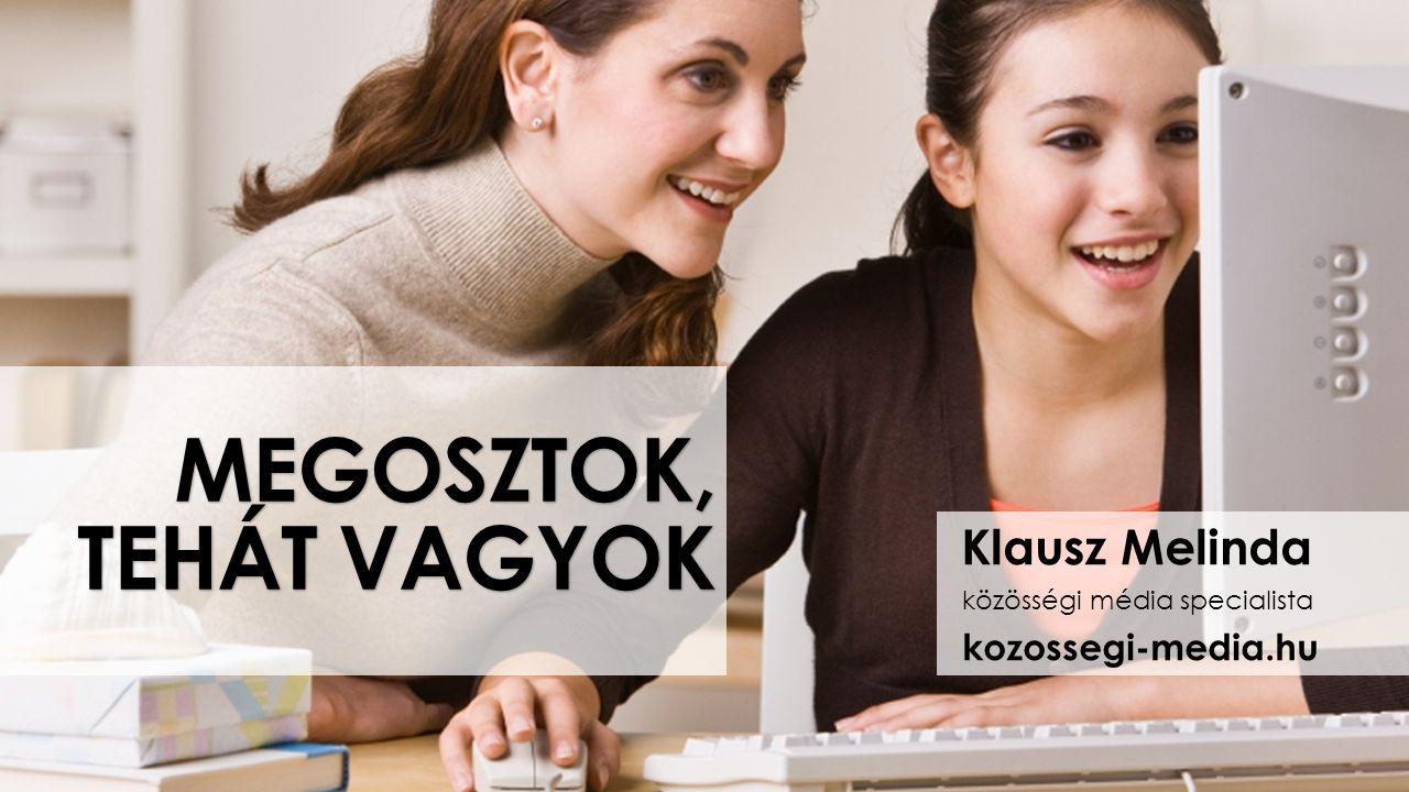 MEGOSZTOK, TEHÁT VAGYOK Klausz Melinda közösségi média specialista kozossegi-media.hu