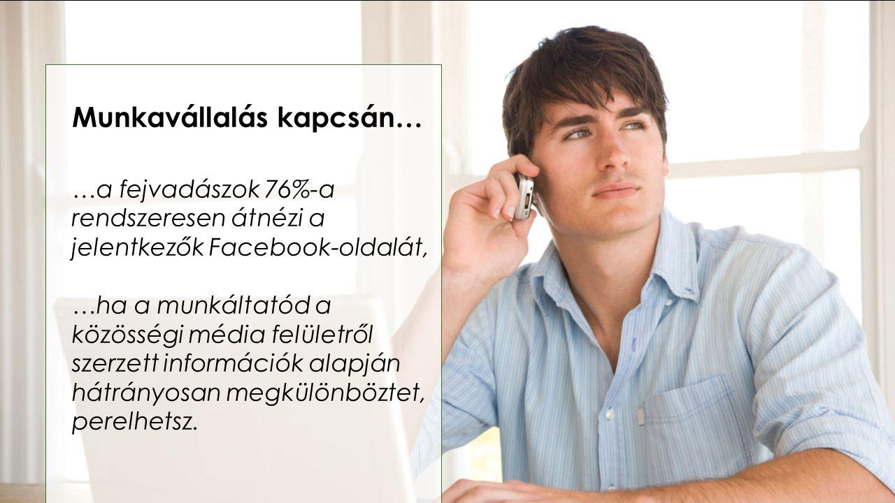 Munkavállalás kapcsán… …a fejvadászok 76%-a rendszeresen átnézi a jelentkezők Facebook-oldalát, …ha a munkáltatód a közösségi média felületről szerzet