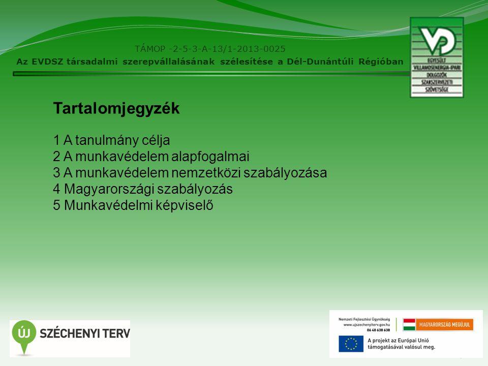 TÁMOP -2-5-3-A-13/1-2013-0025 Az EVDSZ társadalmi szerepvállalásának szélesítése a Dél-Dunántúli Régióban 3 Tartalomjegyzék 1 A tanulmány célja 2 A munkavédelem alapfogalmai 3 A munkavédelem nemzetközi szabályozása 4 Magyarországi szabályozás 5 Munkavédelmi képviselő