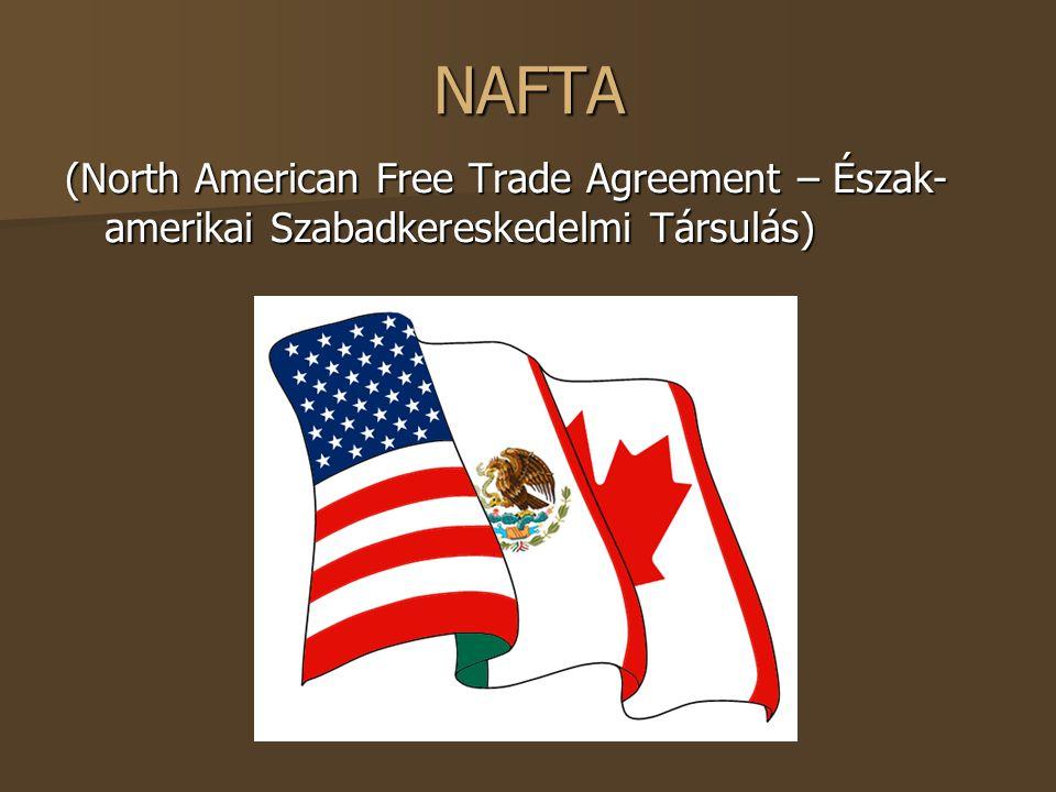 NAFTA (North American Free Trade Agreement – Észak- amerikai Szabadkereskedelmi Társulás)