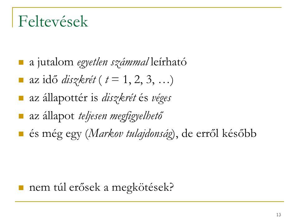 13 Feltevések a jutalom egyetlen számmal leírható az idő diszkrét ( t = 1, 2, 3, …) az állapottér is diszkrét és véges az állapot teljesen megfigyelhető és még egy (Markov tulajdonság), de erről később nem túl erősek a megkötések?