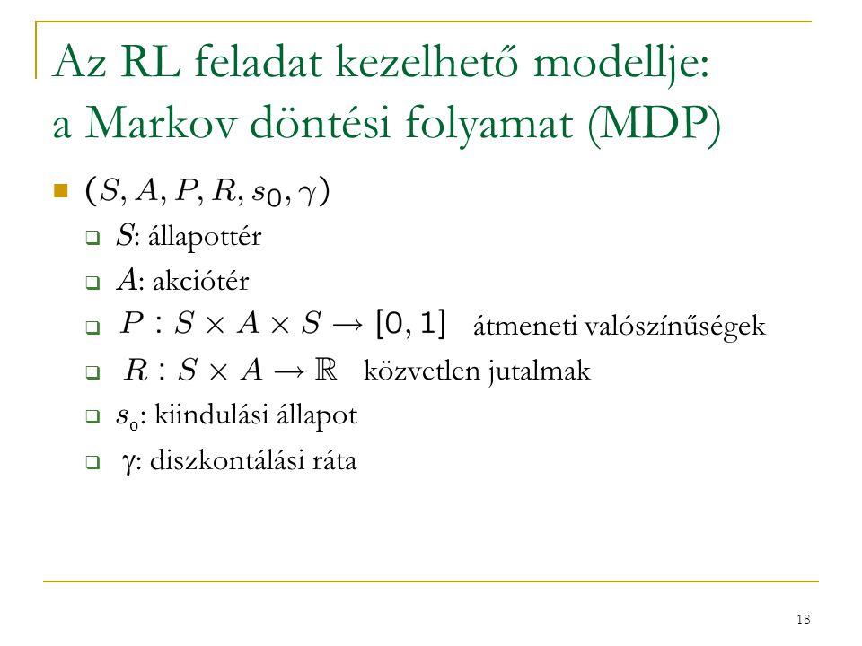 18 Az RL feladat kezelhető modellje: a Markov döntési folyamat (MDP)  S : állapottér  A : akciótér  átmeneti valószínűségek  közvetlen jutalmak  s 0 : kiindulási állapot   : diszkontálási ráta