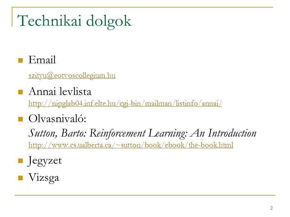 2 Technikai dolgok Email szityu@eotvoscollegium.hu szityu@eotvoscollegium.hu Annai levlista http://nipglab04.inf.elte.hu/cgi-bin/mailman/listinfo/annai/ Olvasnivaló: Sutton, Barto: Reinforcement Learning: An Introduction http://www.cs.ualberta.ca/~sutton/book/ebook/the-book.html http://www.cs.ualberta.ca/~sutton/book/ebook/the-book.html Jegyzet Vizsga