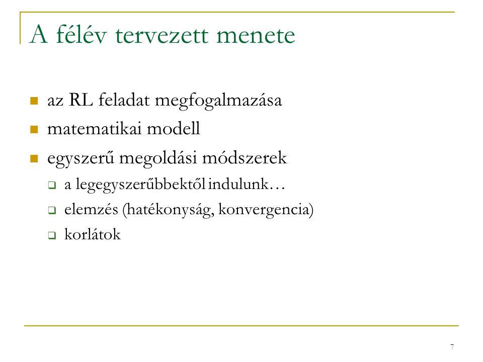 7 A félév tervezett menete az RL feladat megfogalmazása matematikai modell egyszerű megoldási módszerek  a legegyszerűbbektől indulunk…  elemzés (hatékonyság, konvergencia)  korlátok