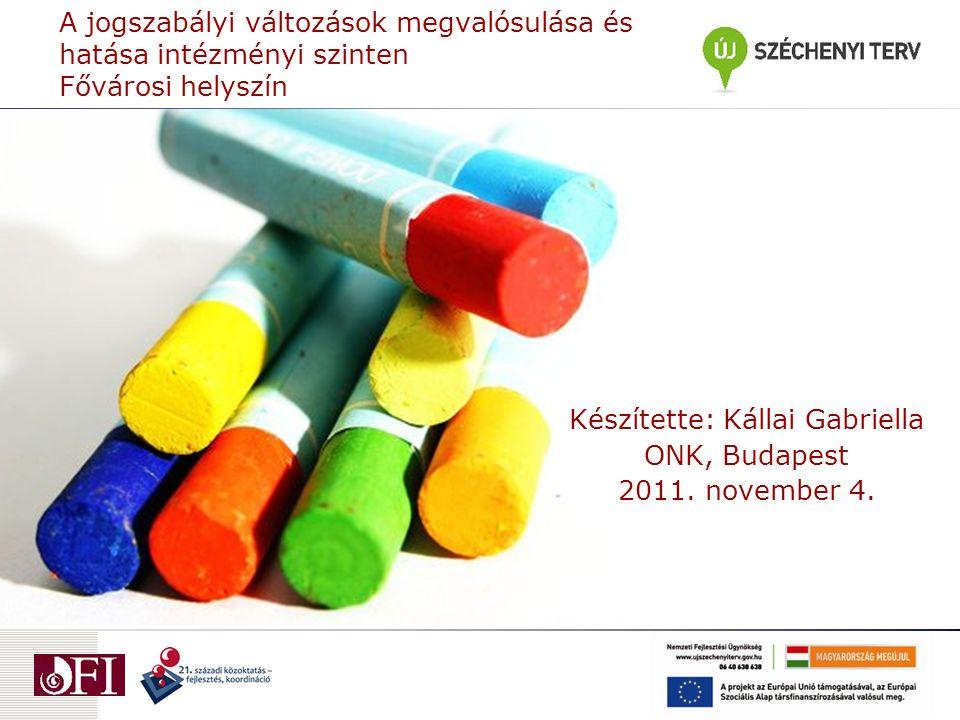 A jogszabályi változások megvalósulása és hatása intézményi szinten Fővárosi helyszín Készítette: Kállai Gabriella ONK, Budapest 2011.