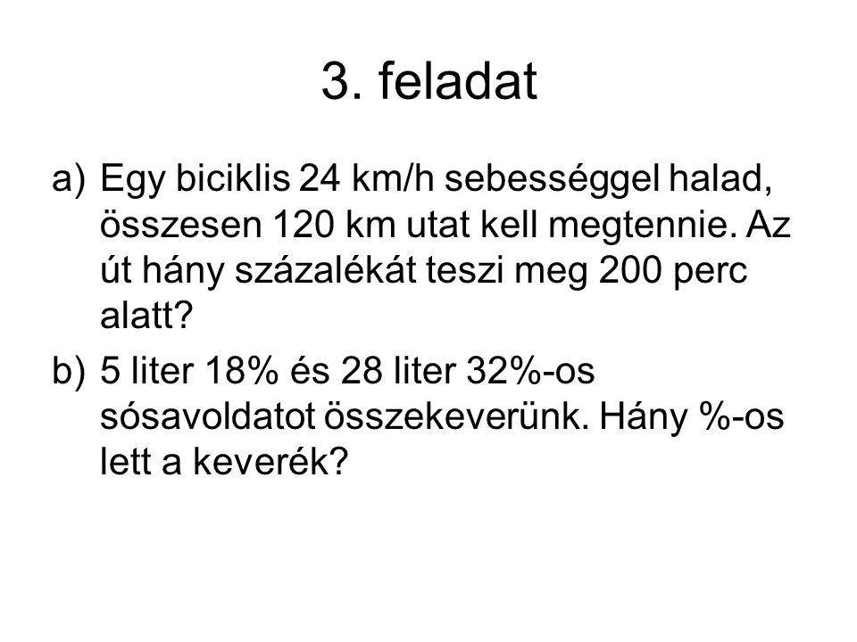 3. feladat a)Egy biciklis 24 km/h sebességgel halad, összesen 120 km utat kell megtennie. Az út hány százalékát teszi meg 200 perc alatt? b)5 liter 18