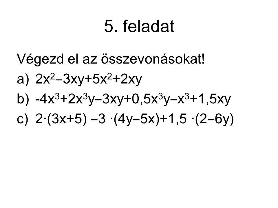 5. feladat Végezd el az összevonásokat! a)2x 2 ‒ 3xy+5x 2 +2xy b)-4x 3 +2x 3 y ‒ 3xy+0,5x 3 y ‒ x 3 +1,5xy c)2∙(3x+5) ‒ 3 ∙(4y ‒ 5x)+1,5 ∙(2 ‒ 6y)