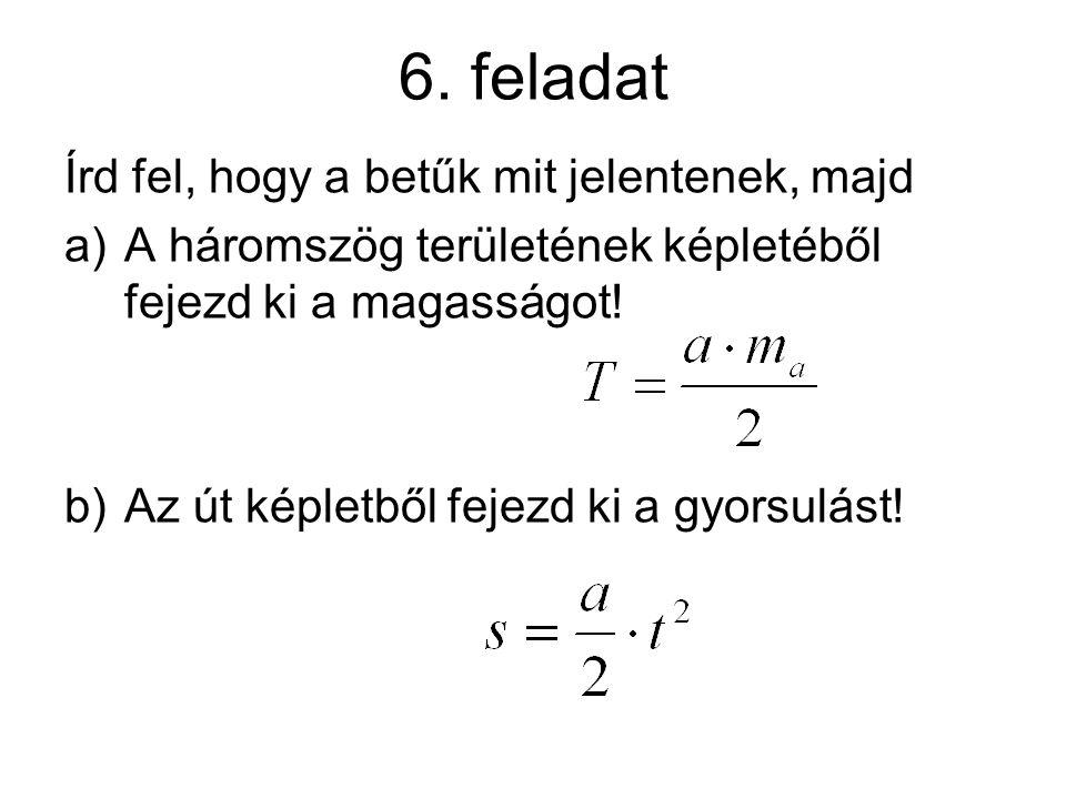 6. feladat Írd fel, hogy a betűk mit jelentenek, majd a)A háromszög területének képletéből fejezd ki a magasságot! b)Az út képletből fejezd ki a gyors