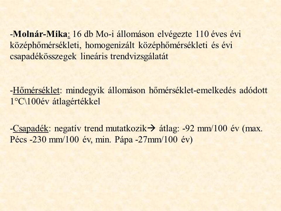 Összefoglalás Csapadék és hőmérséklet idősorok trendvizsgálatából megállapítható: -az elmúlt 110 év magyarországi éghajlatát a csapadék csökkenő trendje (92mm\100év) jellemzi -évi hőmérséklet adatokból nem mutatható ki egyértelmű trend de a homogenizált adatsorok szignifikáns hőmérséklet-emelkedést (1°C\100 év) valószínűsítenek -melegebbé és szárazabbá váló éghajlatunkon növekszik az aszályhajlam -várható felmelegedés télen jóval intenzívebb mint nyáron és a magasabb földrajzi szélességeken is mint a délebbi területeken -felmelegedés  csökken a csapadékos napok száma -csapadékmennyiségnél változékony kép  csapadékviszonyok szélsőségesebbé válnak -Alföldön ősszel kapjuk a legnagyobb hőmérsékletváltozást -Balaton-Sió vízgyűjtőterületén lényegesen nagyobb nyári csapadékcsökkenést kaptunk, mint az Alföldön