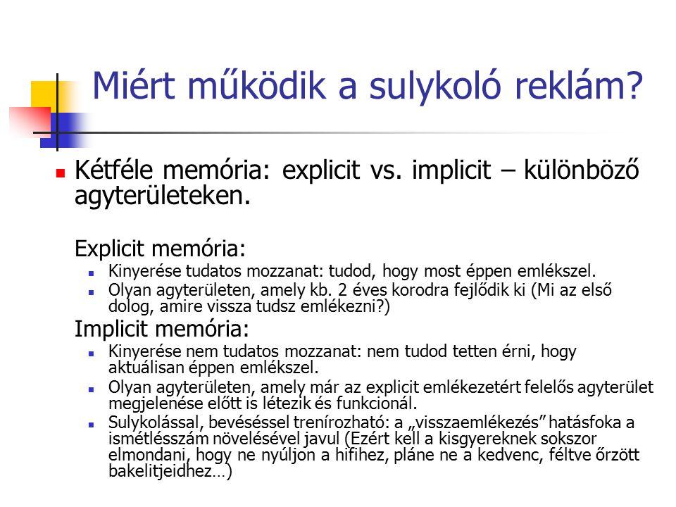 Miért működik a sulykoló reklám? Kétféle memória: explicit vs. implicit – különböző agyterületeken. Explicit memória: Kinyerése tudatos mozzanat: tudo