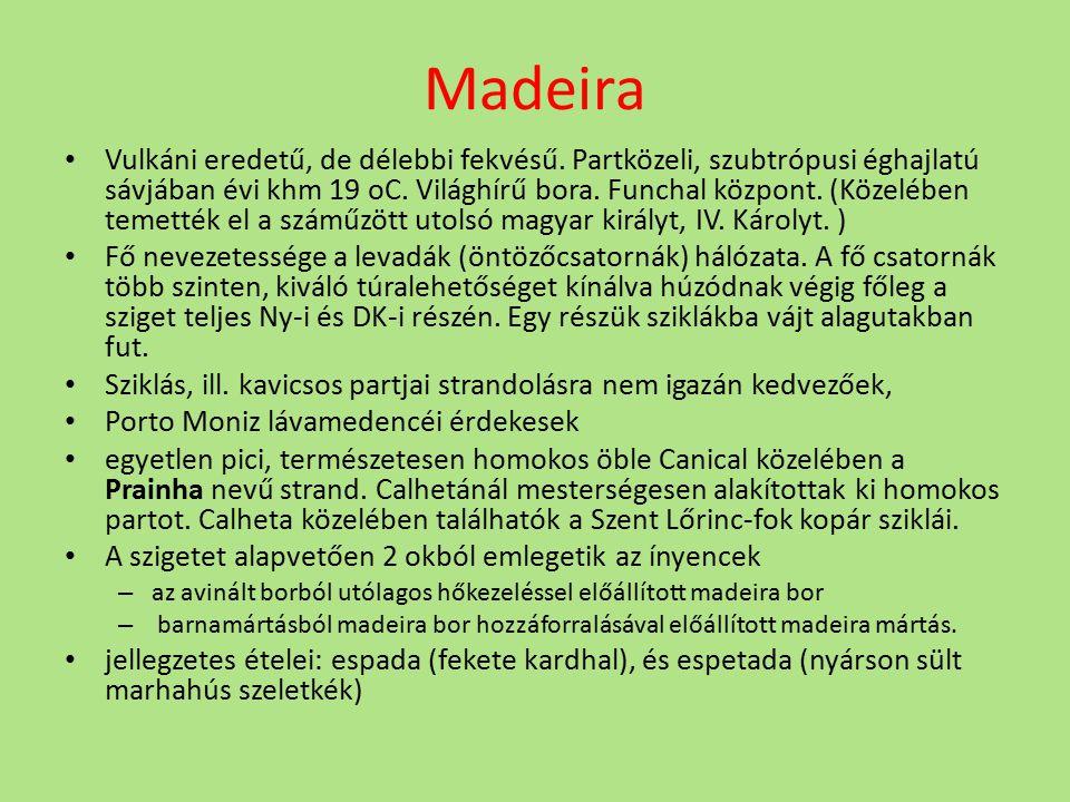 Madeira Vulkáni eredetű, de délebbi fekvésű. Partközeli, szubtrópusi éghajlatú sávjában évi khm 19 oC. Világhírű bora. Funchal központ. (Közelében tem