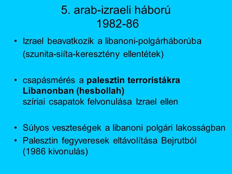 5. arab-izraeli háború 1982-86 Izrael beavatkozik a libanoni-polgárháborúba (szunita-siíta-keresztény ellentétek) csapásmérés a palesztin terroristákr