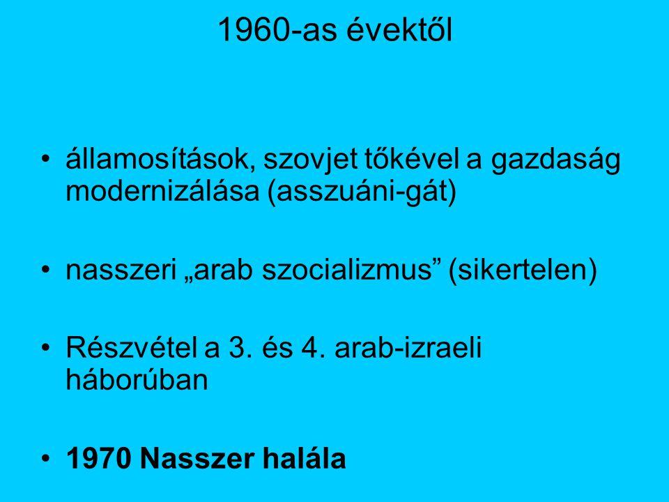 """1960-as évektől államosítások, szovjet tőkével a gazdaság modernizálása (asszuáni-gát) nasszeri """"arab szocializmus (sikertelen) Részvétel a 3."""
