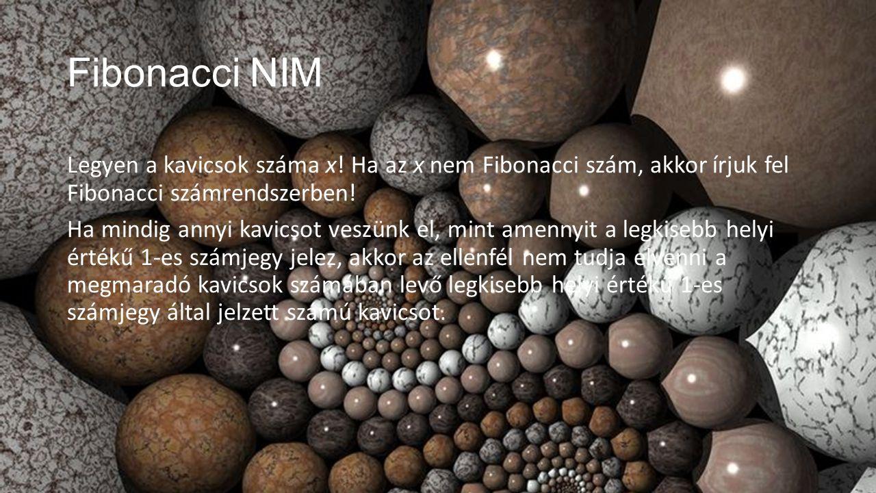 Fibonacci NIM Legyen a kavicsok száma x! Ha az x nem Fibonacci szám, akkor írjuk fel Fibonacci számrendszerben! Ha mindig annyi kavicsot veszünk el, m