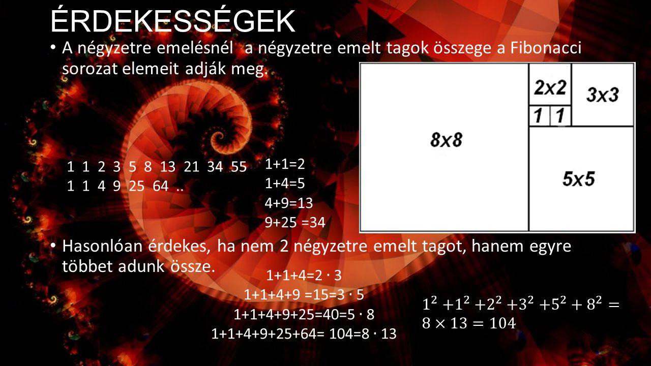 ÉRDEKESSÉGEK A négyzetre emelésnél a négyzetre emelt tagok összege a Fibonacci sorozat elemeit adják meg. Hasonlóan érdekes, ha nem 2 négyzetre emelt