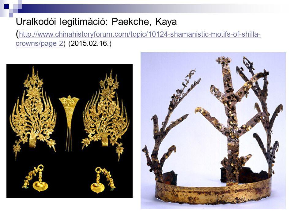 Uralkodói legitimáció: Paekche, Kaya ( http://www.chinahistoryforum.com/topic/10124-shamanistic-motifs-of-shilla- crowns/page-2) (2015.02.16.) http://