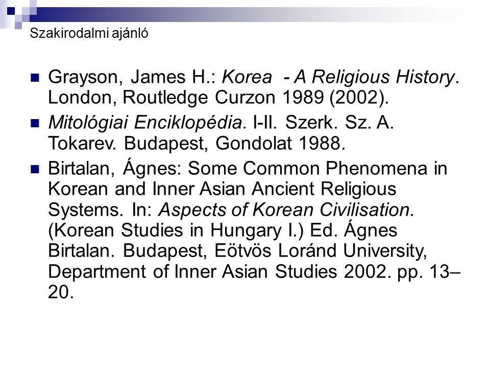 Szakirodalmi ajánló Grayson, James H.: Korea - A Religious History. London, Routledge Curzon 1989 (2002). Mitológiai Enciklopédia. I-II. Szerk. Sz. A.
