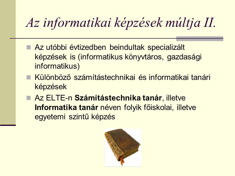 Az informatikai képzések múltja II. Az utóbbi évtizedben beindultak specializált képzések is (informatikus könyvtáros, gazdasági informatikus) Különbö