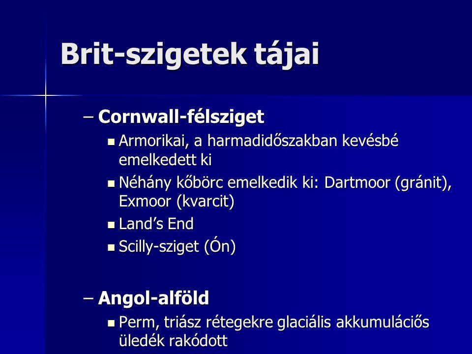 Brit-szigetek tájai –Cornwall-félsziget Armorikai, a harmadidőszakban kevésbé emelkedett ki Armorikai, a harmadidőszakban kevésbé emelkedett ki Néhány kőbörc emelkedik ki: Dartmoor (gránit), Exmoor (kvarcit) Néhány kőbörc emelkedik ki: Dartmoor (gránit), Exmoor (kvarcit) Land's End Land's End Scilly-sziget (Ón) Scilly-sziget (Ón) –Angol-alföld Perm, triász rétegekre glaciális akkumuláciős üledék rakódott Perm, triász rétegekre glaciális akkumuláciős üledék rakódott